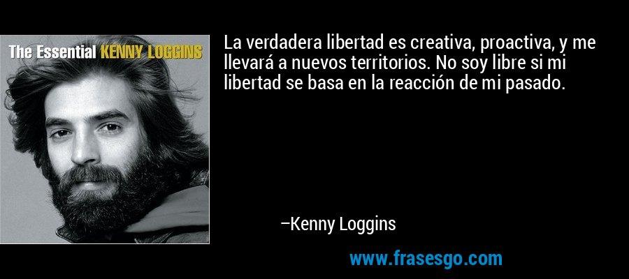 La verdadera libertad es creativa, proactiva, y me llevará a nuevos territorios. No soy libre si mi libertad se basa en la reacción de mi pasado. – Kenny Loggins