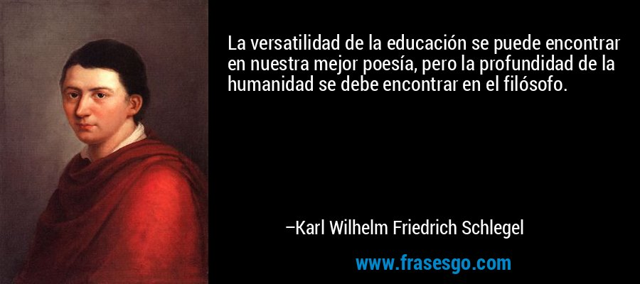 La versatilidad de la educación se puede encontrar en nuestra mejor poesía, pero la profundidad de la humanidad se debe encontrar en el filósofo. – Karl Wilhelm Friedrich Schlegel