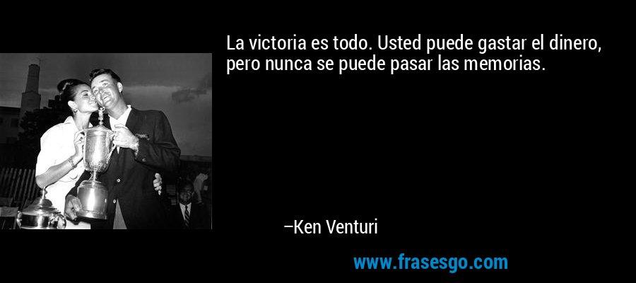 La victoria es todo. Usted puede gastar el dinero, pero nunca se puede pasar las memorias. – Ken Venturi