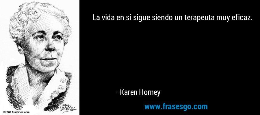 La vida en sí sigue siendo un terapeuta muy eficaz. – Karen Horney