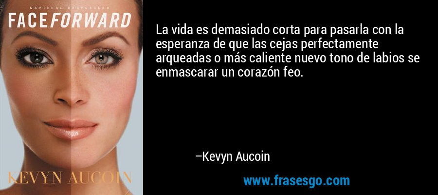 La vida es demasiado corta para pasarla con la esperanza de que las cejas perfectamente arqueadas o más caliente nuevo tono de labios se enmascarar un corazón feo. – Kevyn Aucoin