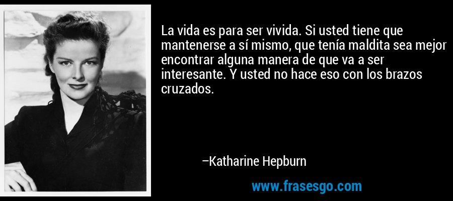 La vida es para ser vivida. Si usted tiene que mantenerse a sí mismo, que tenía maldita sea mejor encontrar alguna manera de que va a ser interesante. Y usted no hace eso con los brazos cruzados. – Katharine Hepburn