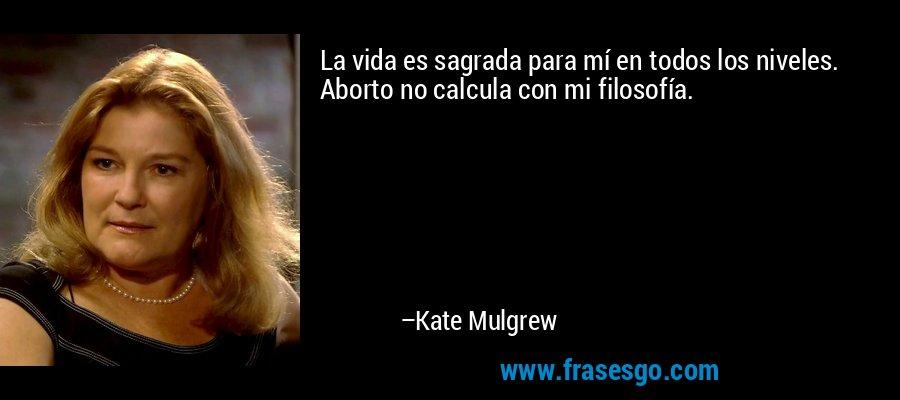 La vida es sagrada para mí en todos los niveles. Aborto no calcula con mi filosofía. – Kate Mulgrew