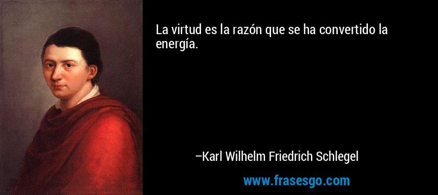 La virtud es la razón que se ha convertido la energía. – Karl Wilhelm Friedrich Schlegel