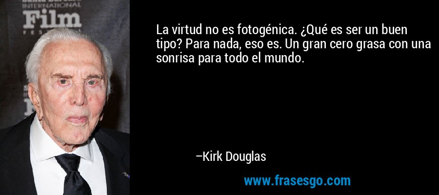La virtud no es fotogénica. ¿Qué es ser un buen tipo? Para nada, eso es. Un gran cero grasa con una sonrisa para todo el mundo. – Kirk Douglas