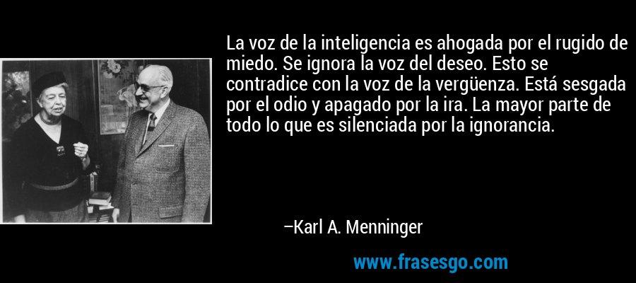 La voz de la inteligencia es ahogada por el rugido de miedo. Se ignora la voz del deseo. Esto se contradice con la voz de la vergüenza. Está sesgada por el odio y apagado por la ira. La mayor parte de todo lo que es silenciada por la ignorancia. – Karl A. Menninger
