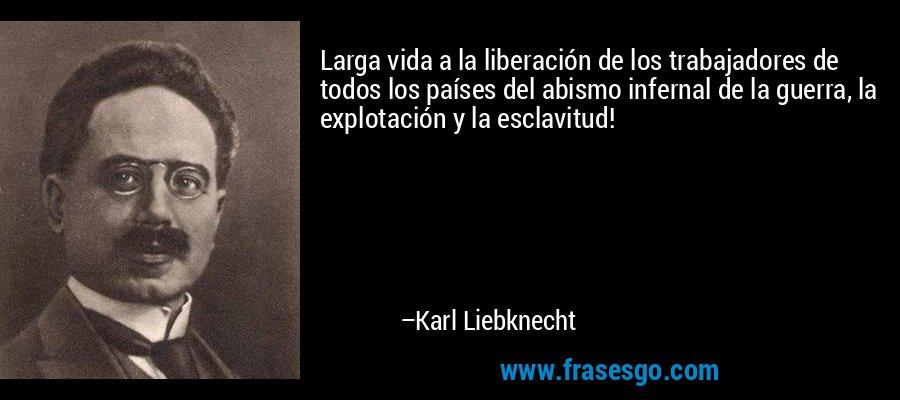 Larga vida a la liberación de los trabajadores de todos los países del abismo infernal de la guerra, la explotación y la esclavitud! – Karl Liebknecht