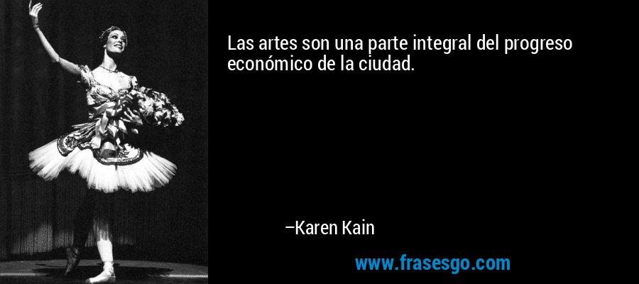 Las artes son una parte integral del progreso económico de la ciudad. – Karen Kain