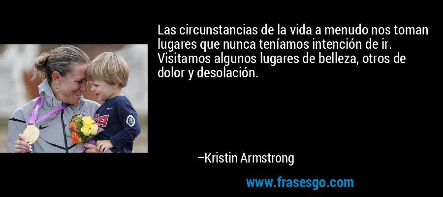 Las circunstancias de la vida a menudo nos toman lugares que nunca teníamos intención de ir. Visitamos algunos lugares de belleza, otros de dolor y desolación. – Kristin Armstrong