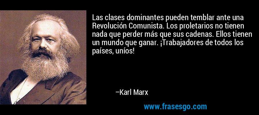 Las clases dominantes pueden temblar ante una Revolución Comunista. Los proletarios no tienen nada que perder más que sus cadenas. Ellos tienen un mundo que ganar. ¡Trabajadores de todos los países, uníos! – Karl Marx