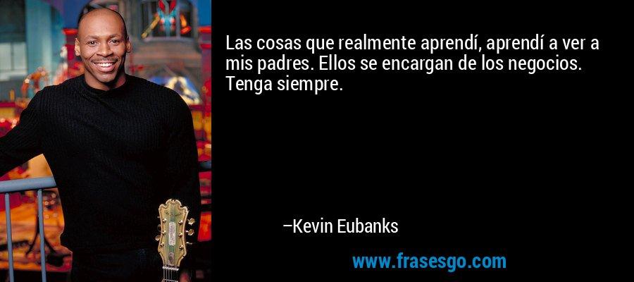 Las cosas que realmente aprendí, aprendí a ver a mis padres. Ellos se encargan de los negocios. Tenga siempre. – Kevin Eubanks