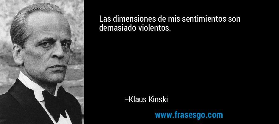Las dimensiones de mis sentimientos son demasiado violentos. – Klaus Kinski