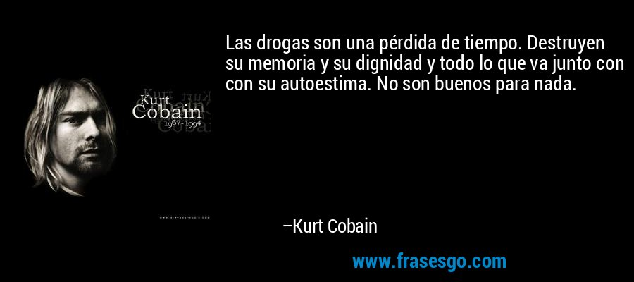 Las drogas son una pérdida de tiempo. Destruyen su memoria y su dignidad y todo lo que va junto con con su autoestima. No son buenos para nada. – Kurt Cobain