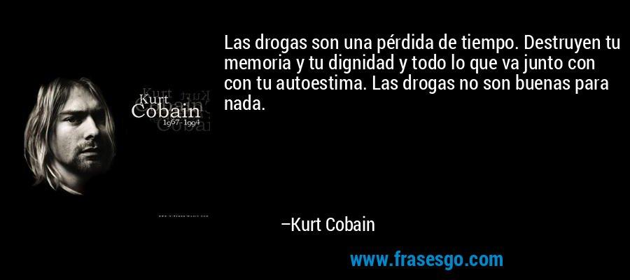 Las drogas son una pérdida de tiempo. Destruyen tu memoria y tu dignidad y todo lo que va junto con con tu autoestima. Las drogas no son buenas para nada. – Kurt Cobain
