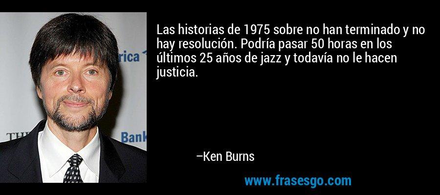 Las historias de 1975 sobre no han terminado y no hay resolución. Podría pasar 50 horas en los últimos 25 años de jazz y todavía no le hacen justicia. – Ken Burns