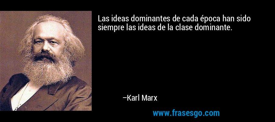 Las ideas dominantes de cada época han sido siempre las ideas de la clase dominante. – Karl Marx