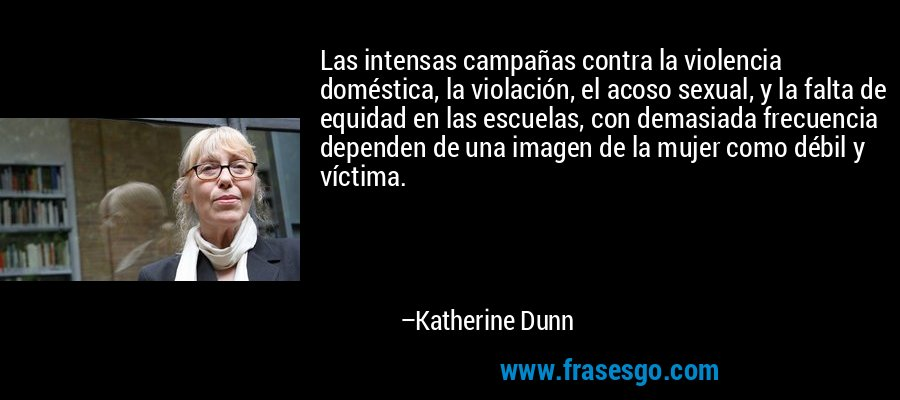 Las intensas campañas contra la violencia doméstica, la violación, el acoso sexual, y la falta de equidad en las escuelas, con demasiada frecuencia dependen de una imagen de la mujer como débil y víctima. – Katherine Dunn