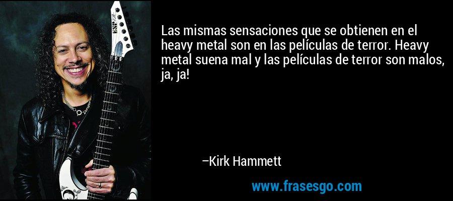Las mismas sensaciones que se obtienen en el heavy metal son en las películas de terror. Heavy metal suena mal y las películas de terror son malos, ja, ja! – Kirk Hammett