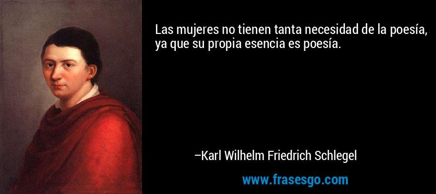 Las mujeres no tienen tanta necesidad de la poesía, ya que su propia esencia es poesía. – Karl Wilhelm Friedrich Schlegel