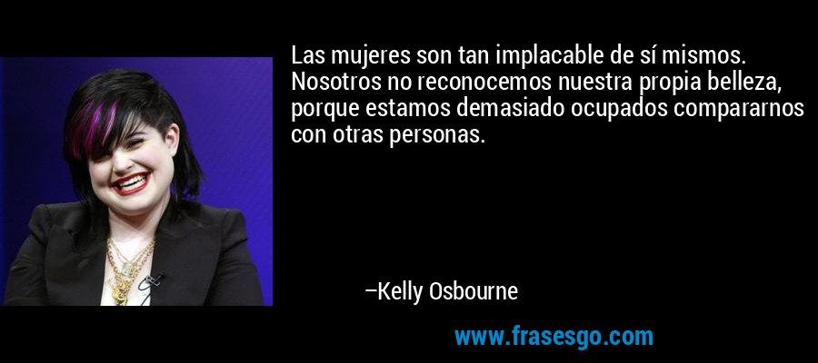 Las mujeres son tan implacable de sí mismos. Nosotros no reconocemos nuestra propia belleza, porque estamos demasiado ocupados compararnos con otras personas. – Kelly Osbourne