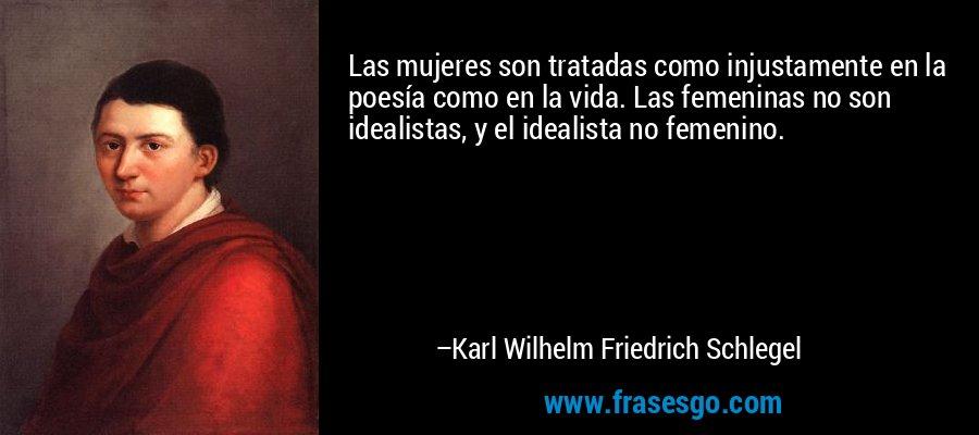 Las mujeres son tratadas como injustamente en la poesía como en la vida. Las femeninas no son idealistas, y el idealista no femenino. – Karl Wilhelm Friedrich Schlegel