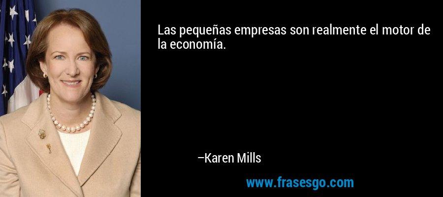 Las pequeñas empresas son realmente el motor de la economía. – Karen Mills