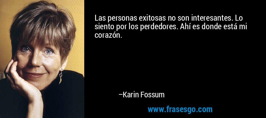 Las personas exitosas no son interesantes. Lo siento por los perdedores. Ahí es donde está mi corazón. – Karin Fossum