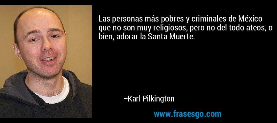 Las personas más pobres y criminales de México que no son muy religiosos, pero no del todo ateos, o bien, adorar la Santa Muerte. – Karl Pilkington