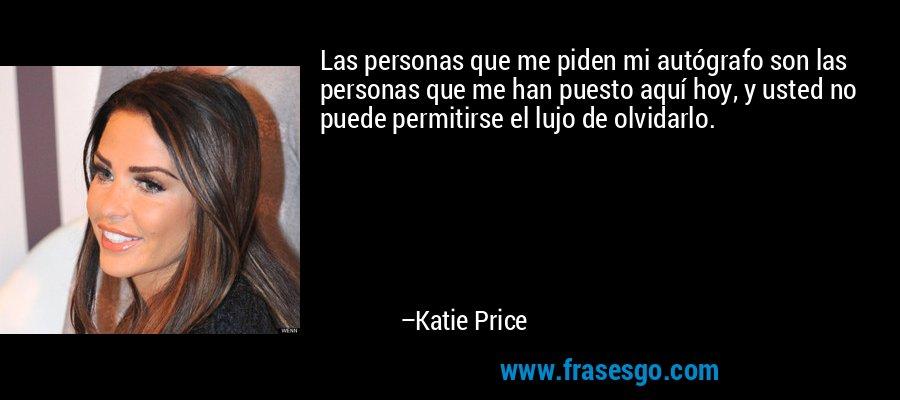 Las personas que me piden mi autógrafo son las personas que me han puesto aquí hoy, y usted no puede permitirse el lujo de olvidarlo. – Katie Price
