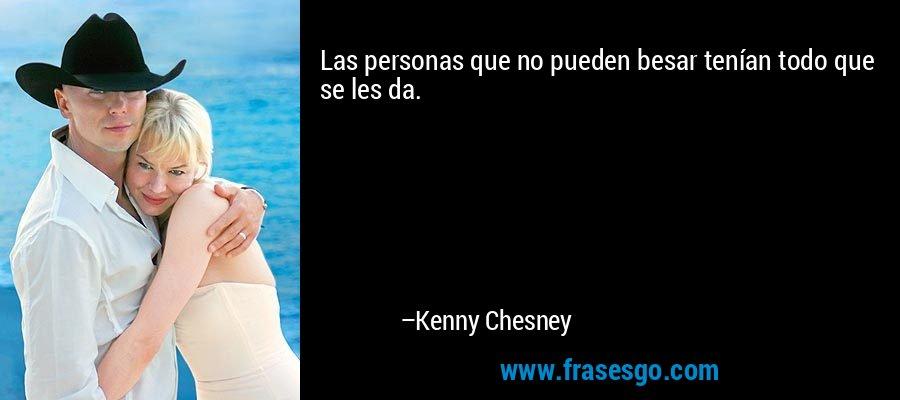 Las personas que no pueden besar tenían todo que se les da. – Kenny Chesney