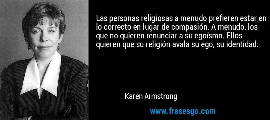 Las personas religiosas a menudo prefieren estar en lo correcto en lugar de compasión. A menudo, los que no quieren renunciar a su egoísmo. Ellos quieren que su religión avala su ego, su identidad. – Karen Armstrong