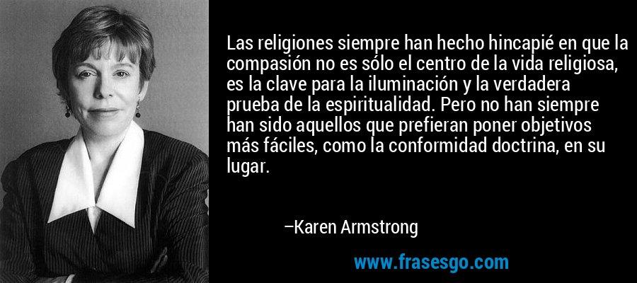 Las religiones siempre han hecho hincapié en que la compasión no es sólo el centro de la vida religiosa, es la clave para la iluminación y la verdadera prueba de la espiritualidad. Pero no han siempre han sido aquellos que prefieran poner objetivos más fáciles, como la conformidad doctrina, en su lugar. – Karen Armstrong