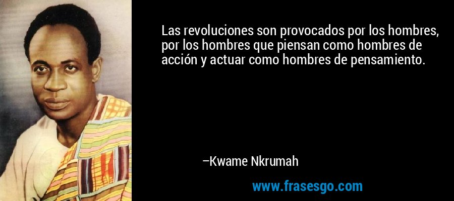 Las revoluciones son provocados por los hombres, por los hombres que piensan como hombres de acción y actuar como hombres de pensamiento. – Kwame Nkrumah