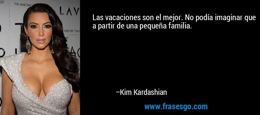 Las vacaciones son el mejor. No podía imaginar que a partir de una pequeña familia. – Kim Kardashian
