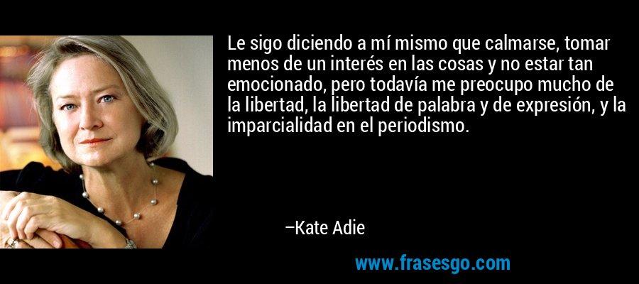 Le sigo diciendo a mí mismo que calmarse, tomar menos de un interés en las cosas y no estar tan emocionado, pero todavía me preocupo mucho de la libertad, la libertad de palabra y de expresión, y la imparcialidad en el periodismo. – Kate Adie