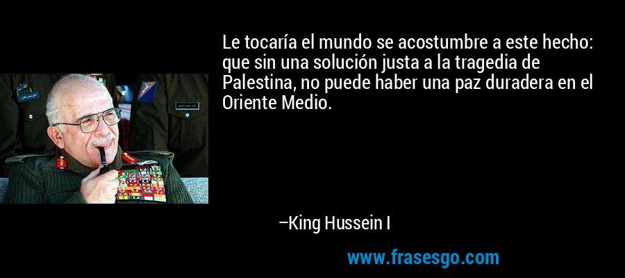Le tocaría el mundo se acostumbre a este hecho: que sin una solución justa a la tragedia de Palestina, no puede haber una paz duradera en el Oriente Medio. – King Hussein I