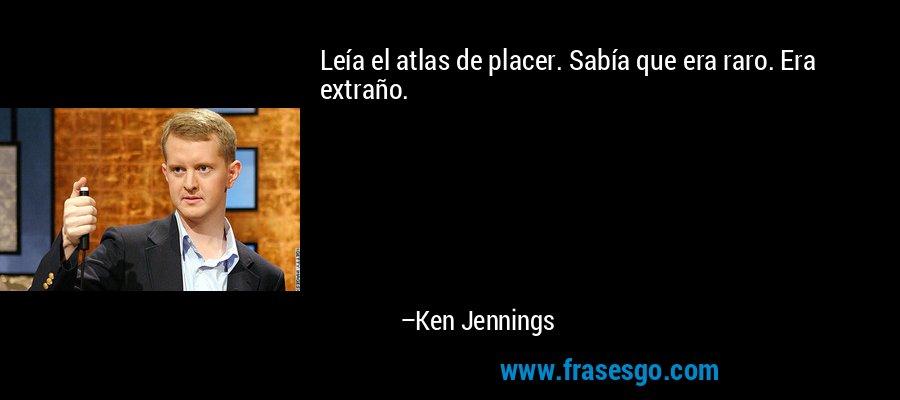 Leía el atlas de placer. Sabía que era raro. Era extraño. – Ken Jennings