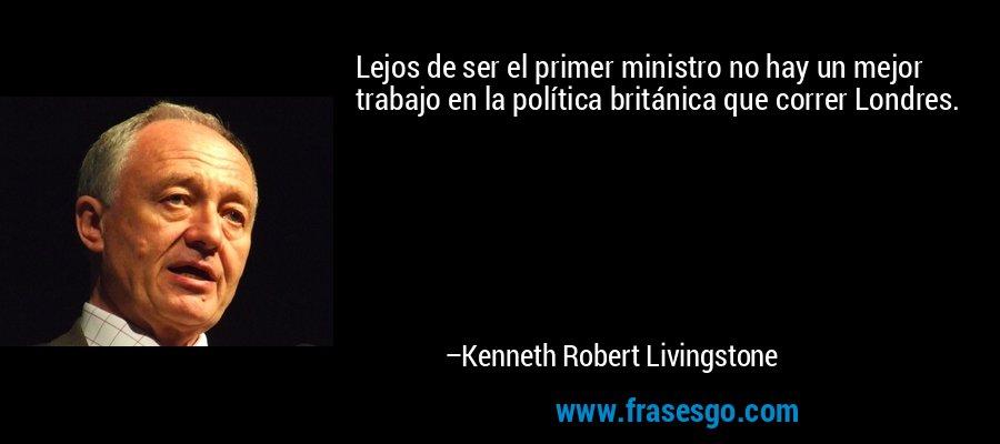 Lejos de ser el primer ministro no hay un mejor trabajo en la política británica que correr Londres. – Kenneth Robert Livingstone