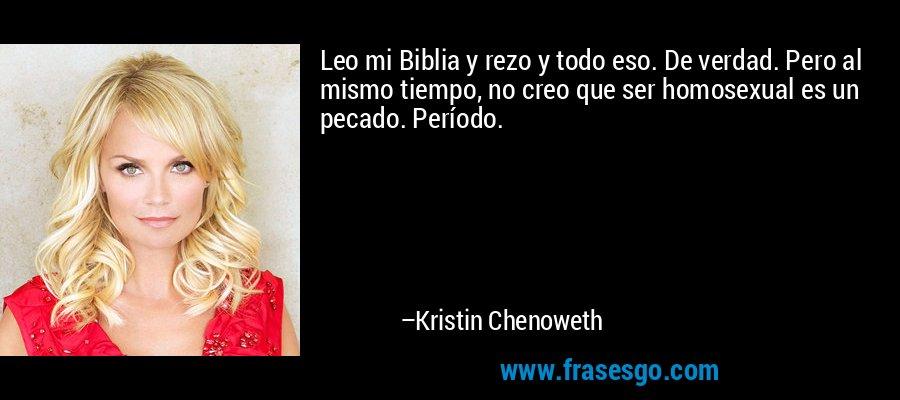 Leo mi Biblia y rezo y todo eso. De verdad. Pero al mismo tiempo, no creo que ser homosexual es un pecado. Período. – Kristin Chenoweth