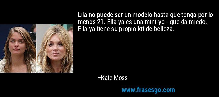 Lila no puede ser un modelo hasta que tenga por lo menos 21. Ella ya es una mini-yo - que da miedo. Ella ya tiene su propio kit de belleza. – Kate Moss