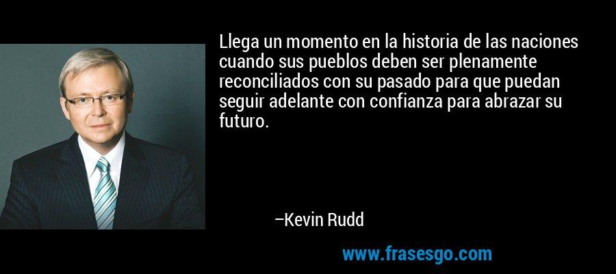 Llega un momento en la historia de las naciones cuando sus pueblos deben ser plenamente reconciliados con su pasado para que puedan seguir adelante con confianza para abrazar su futuro. – Kevin Rudd
