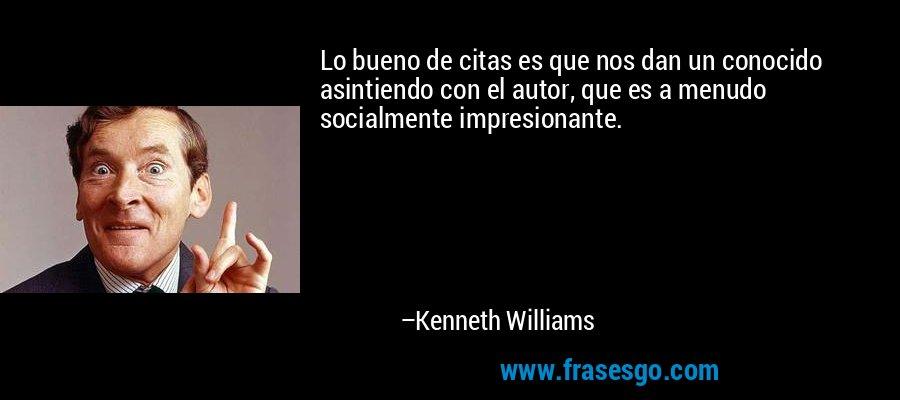 Lo bueno de citas es que nos dan un conocido asintiendo con el autor, que es a menudo socialmente impresionante. – Kenneth Williams