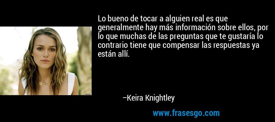 Lo bueno de tocar a alguien real es que generalmente hay más información sobre ellos, por lo que muchas de las preguntas que te gustaría lo contrario tiene que compensar las respuestas ya están allí. – Keira Knightley