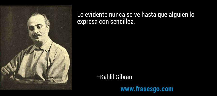 Lo evidente nunca se ve hasta que alguien lo expresa con sencillez. – Kahlil Gibran