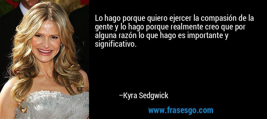 Lo hago porque quiero ejercer la compasión de la gente y lo hago porque realmente creo que por alguna razón lo que hago es importante y significativo. – Kyra Sedgwick