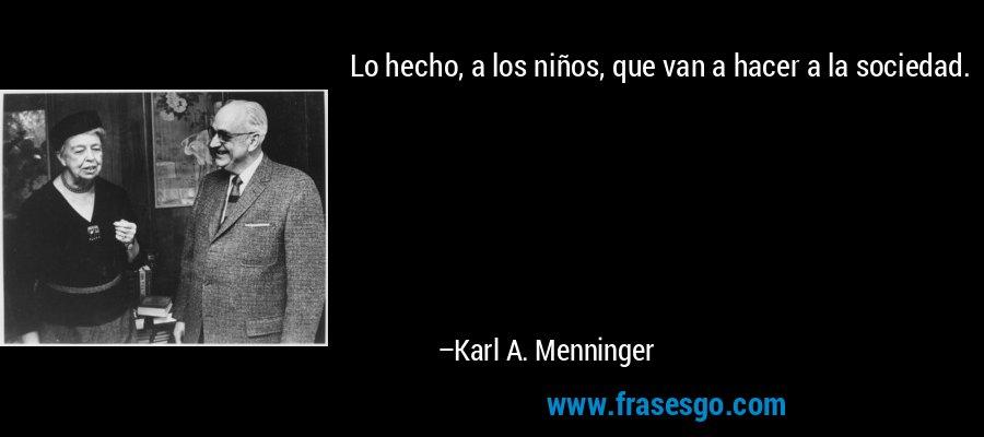 Lo hecho, a los niños, que van a hacer a la sociedad. – Karl A. Menninger