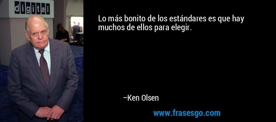 Lo más bonito de los estándares es que hay muchos de ellos para elegir. – Ken Olsen