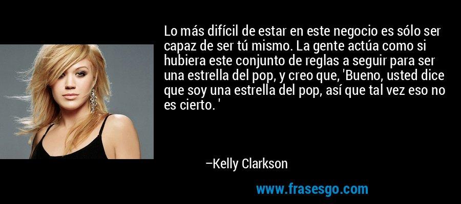 Lo más difícil de estar en este negocio es sólo ser capaz de ser tú mismo. La gente actúa como si hubiera este conjunto de reglas a seguir para ser una estrella del pop, y creo que, 'Bueno, usted dice que soy una estrella del pop, así que tal vez eso no es cierto. ' – Kelly Clarkson