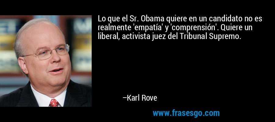 Lo que el Sr. Obama quiere en un candidato no es realmente 'empatía' y 'comprensión'. Quiere un liberal, activista juez del Tribunal Supremo. – Karl Rove