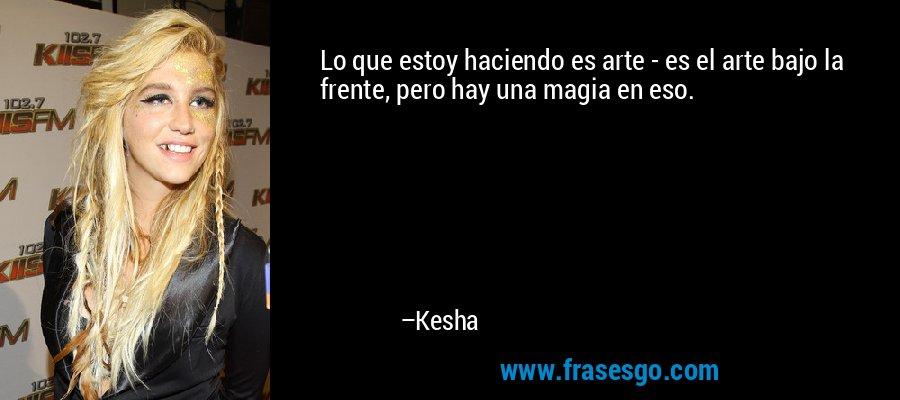 Lo que estoy haciendo es arte - es el arte bajo la frente, pero hay una magia en eso. – Kesha